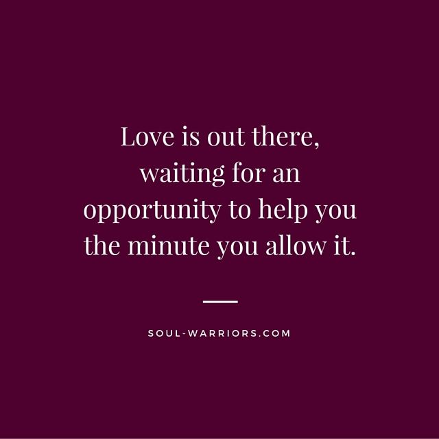 Love is out there, waiting for an opportunity to help you the minute you allow it. (2)
