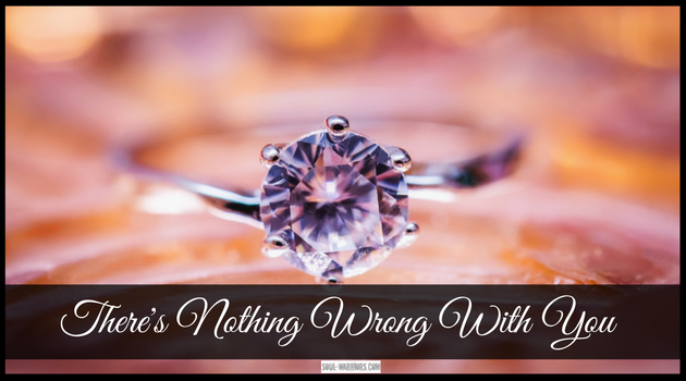 """There is nothing wrong with you. You are perfectly lovable right now, with all of your beauty and your """"flaws."""" Don't believe me? Read this: http://www.soul-warriors.com/theres-nothing-wrong-with-you/"""