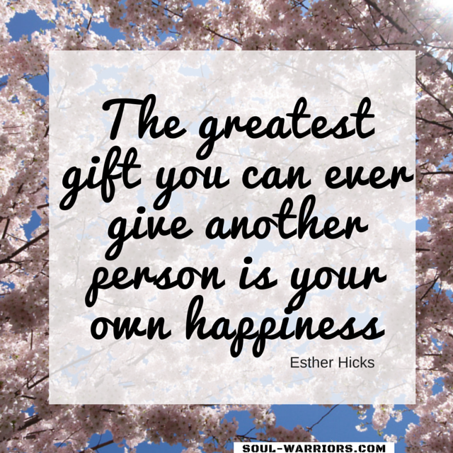 The greatest gift you can ever give another person is your own happiness