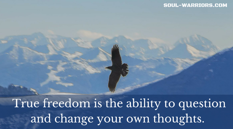 True freedom is the ability to question and change your own thoughts.
